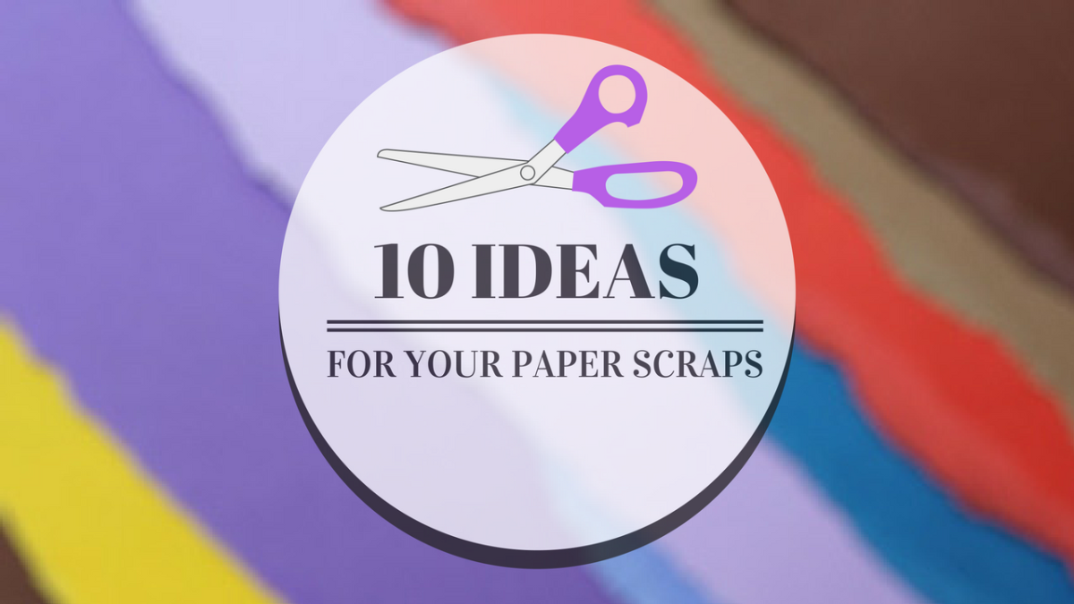 10 Ideas For Your Paper Scraps